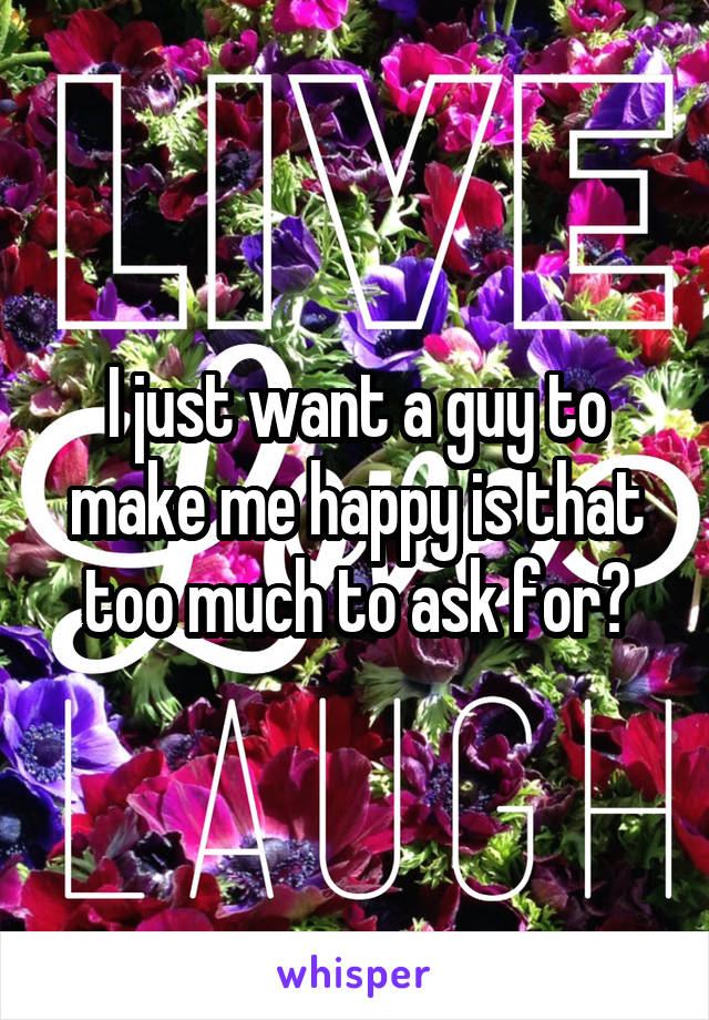 I just want a guy to make me happy is that too much to ask for?