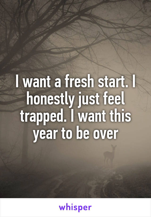 I want a fresh start. I honestly just feel trapped. I want this year to be over