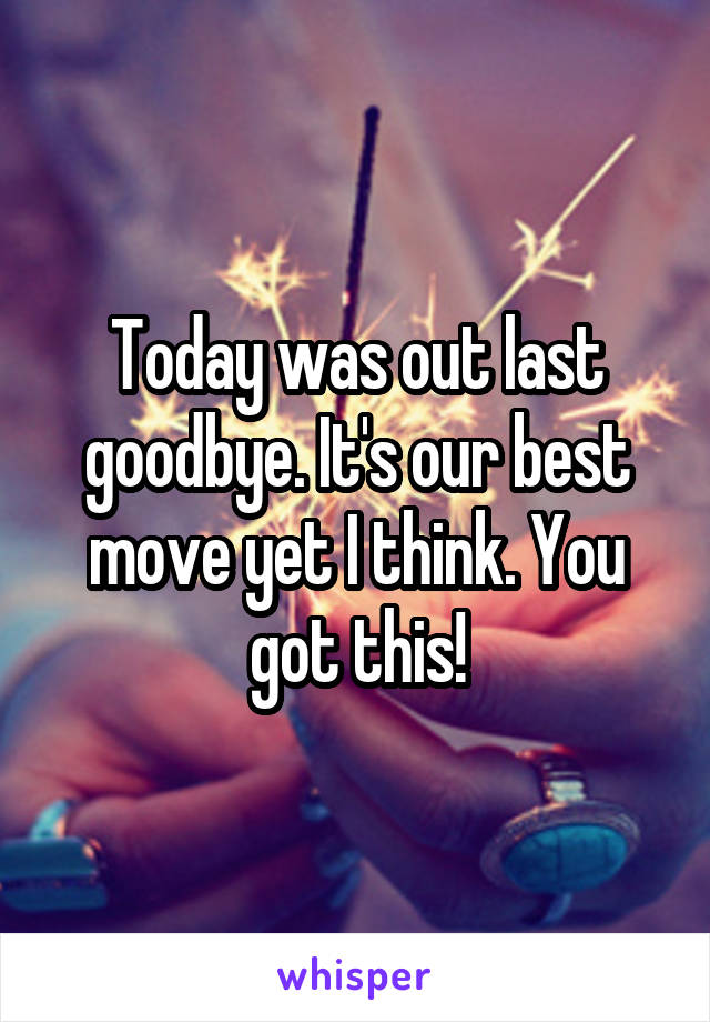 Today was out last goodbye. It's our best move yet I think. You got this!