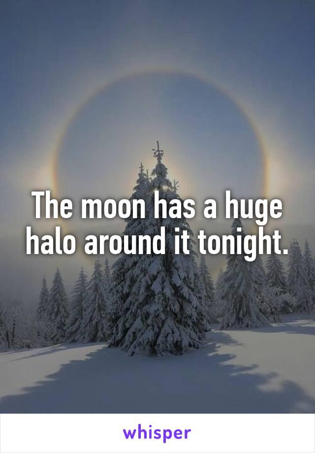 The moon has a huge halo around it tonight.