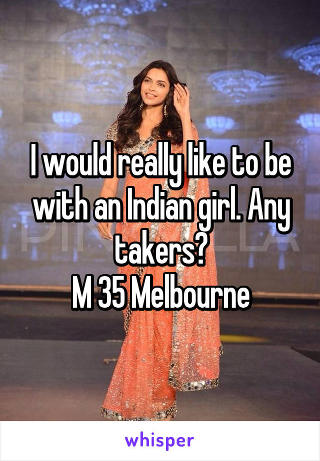I would really like to be with an Indian girl. Any takers? M 35 Melbourne