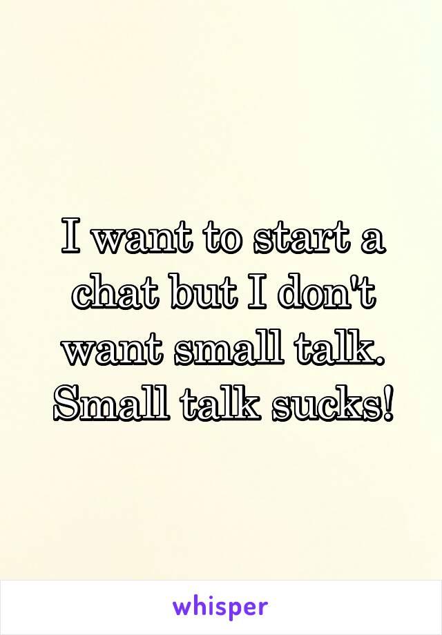 I want to start a chat but I don't want small talk. Small talk sucks!