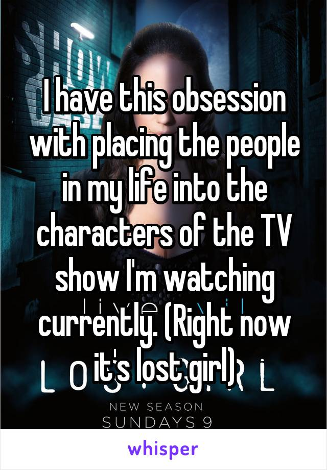 I have this obsession with placing the people in my life into the characters of the TV show I'm watching currently. (Right now it's lost girl)