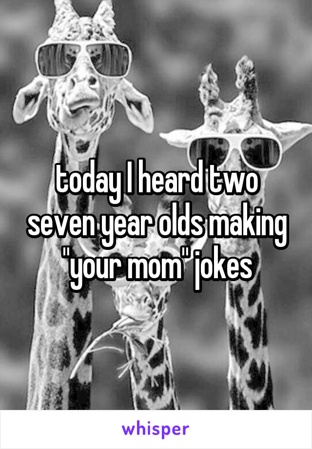 """today I heard two seven year olds making """"your mom"""" jokes"""