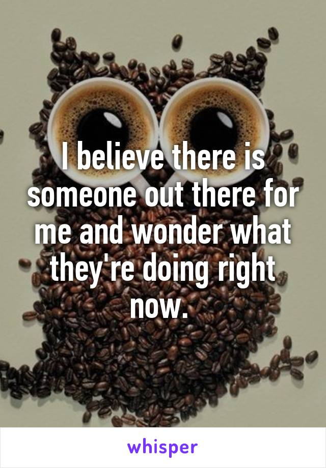 I believe there is someone out there for me and wonder what they're doing right now.
