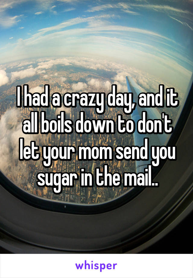 I had a crazy day, and it all boils down to don't let your mom send you sugar in the mail..