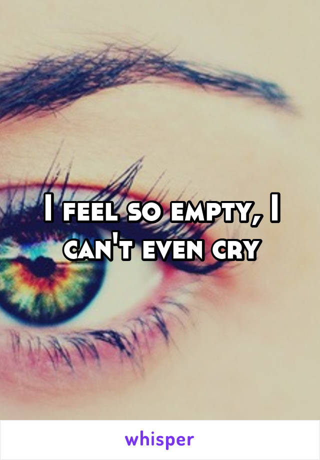 I feel so empty, I can't even cry