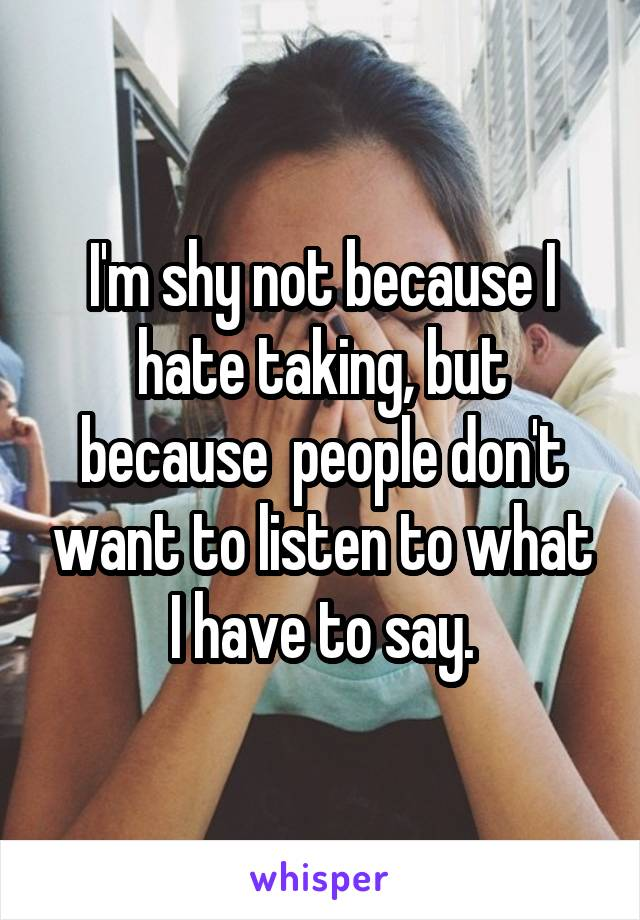 I'm shy not because I hate taking, but because  people don't want to listen to what I have to say.