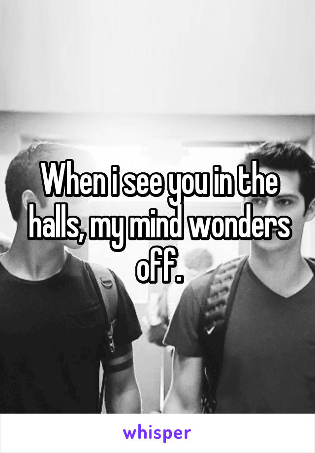 When i see you in the halls, my mind wonders off.