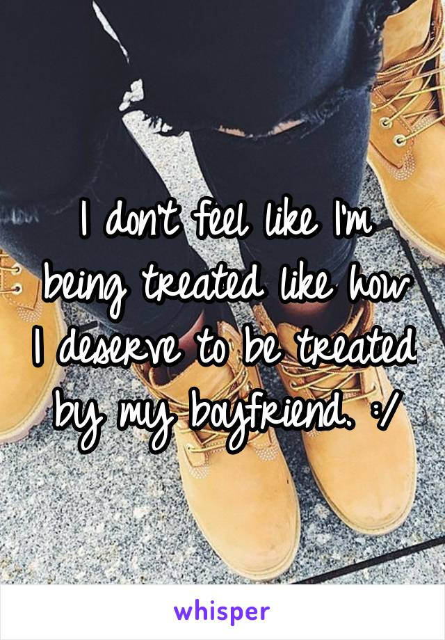I don't feel like I'm being treated like how I deserve to be treated by my boyfriend. :/