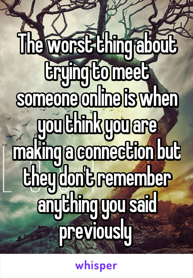 The worst thing about trying to meet someone online is when you think you are making a connection but they don't remember anything you said previously