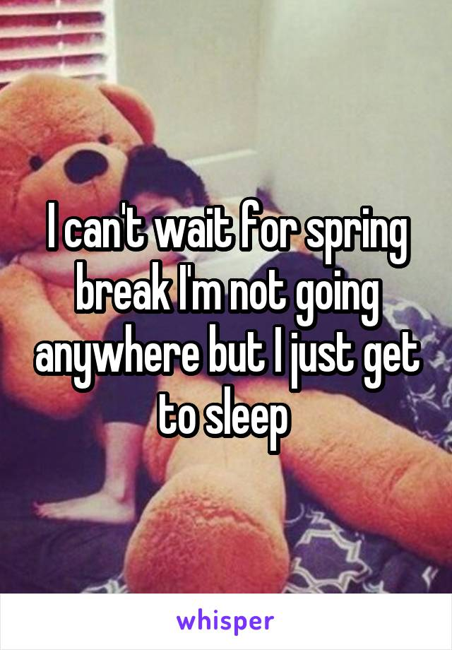 I can't wait for spring break I'm not going anywhere but I just get to sleep