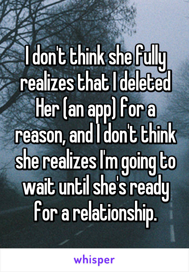 I don't think she fully realizes that I deleted Her (an app) for a reason, and I don't think she realizes I'm going to wait until she's ready for a relationship.