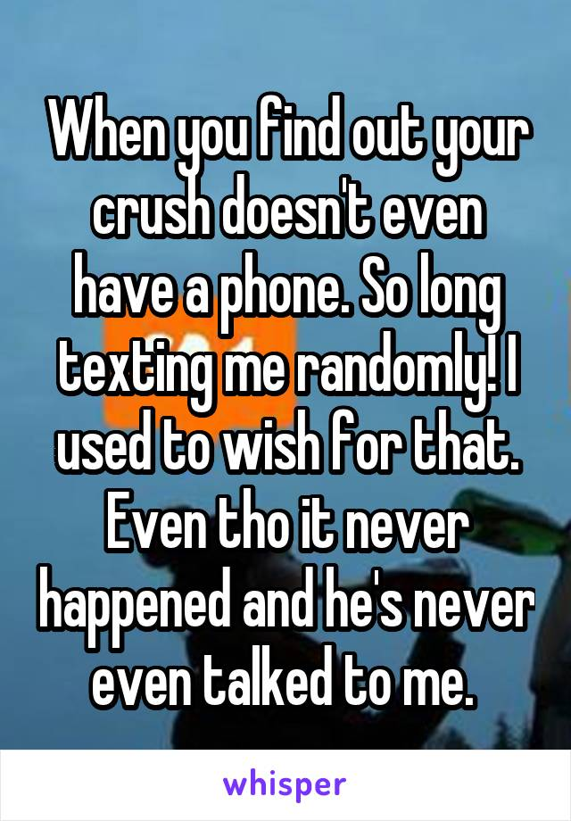 When you find out your crush doesn't even have a phone. So long texting me randomly! I used to wish for that. Even tho it never happened and he's never even talked to me.