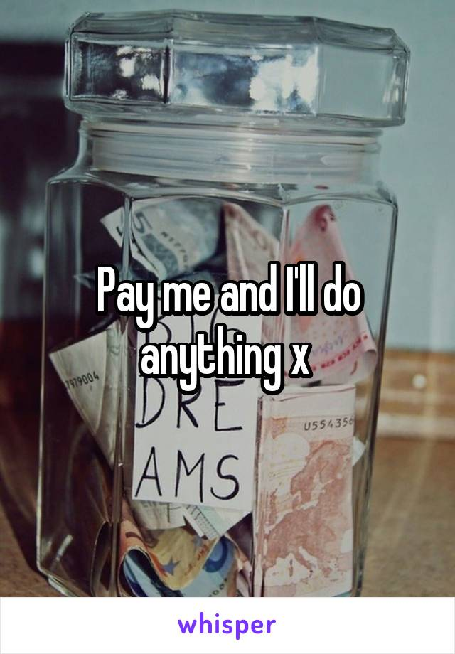Pay me and I'll do anything x
