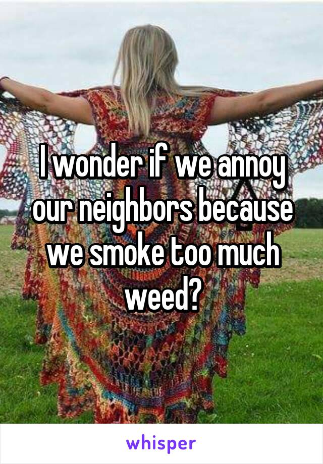 I wonder if we annoy our neighbors because we smoke too much weed?