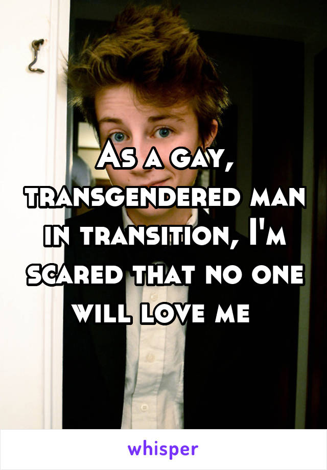 As a gay, transgendered man in transition, I'm scared that no one will love me