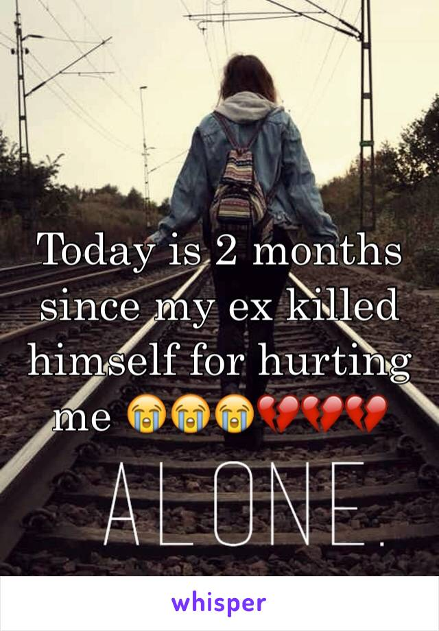 Today is 2 months since my ex killed himself for hurting me 😭😭😭💔💔💔