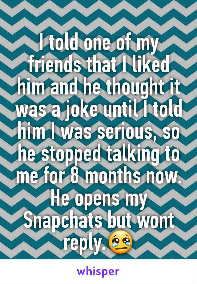 I told one of my friends that I liked him and he thought it was a joke until I told him I was serious, so he stopped talking to me for 8 months now. He opens my Snapchats but wont reply.😢