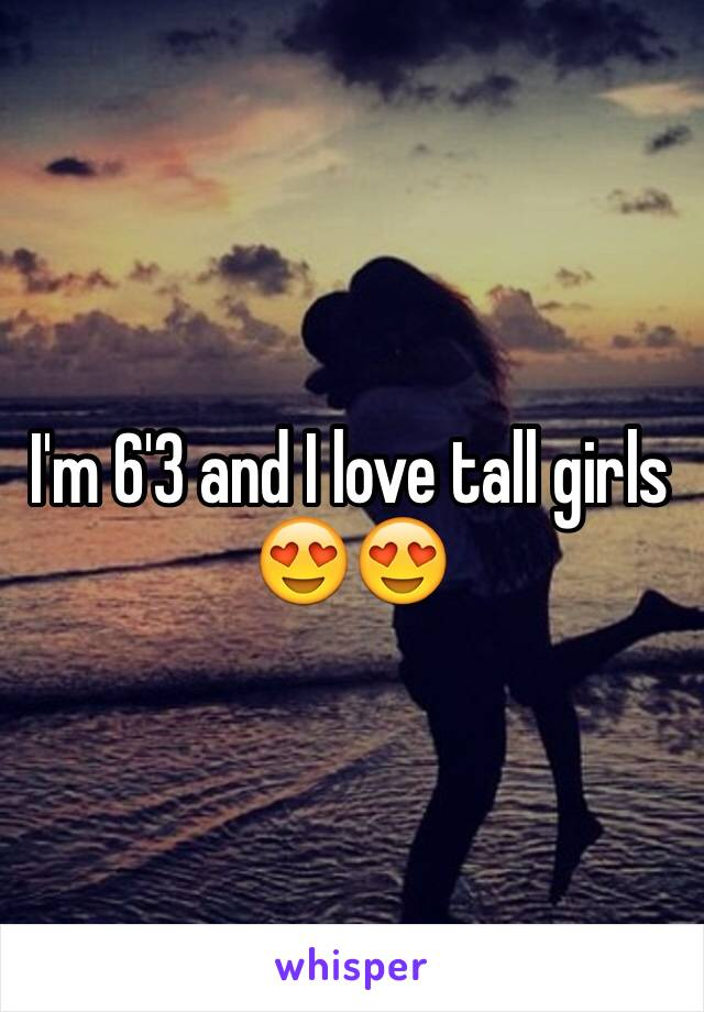 I'm 6'3 and I love tall girls 😍😍