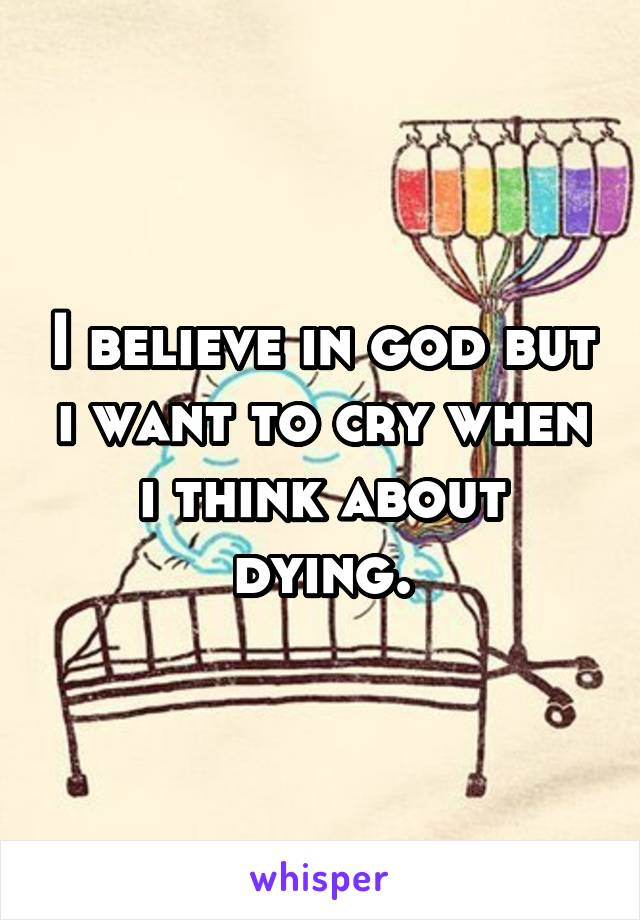 I believe in god but i want to cry when i think about dying.