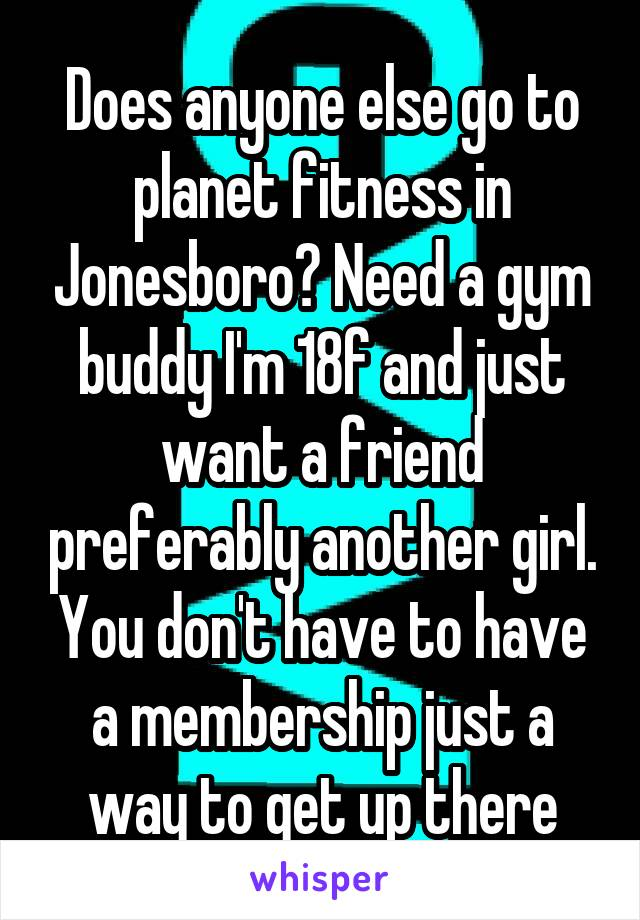 Does anyone else go to planet fitness in Jonesboro? Need a gym buddy I'm 18f and just want a friend preferably another girl. You don't have to have a membership just a way to get up there