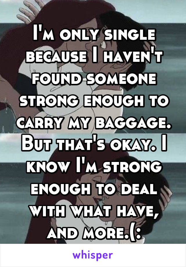 I'm only single because I haven't found someone strong enough to carry my baggage. But that's okay. I know I'm strong enough to deal with what have, and more.(: