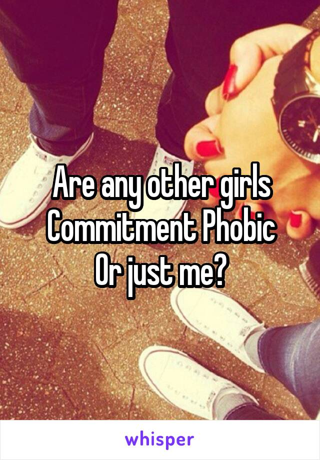 Are any other girls Commitment Phobic Or just me?
