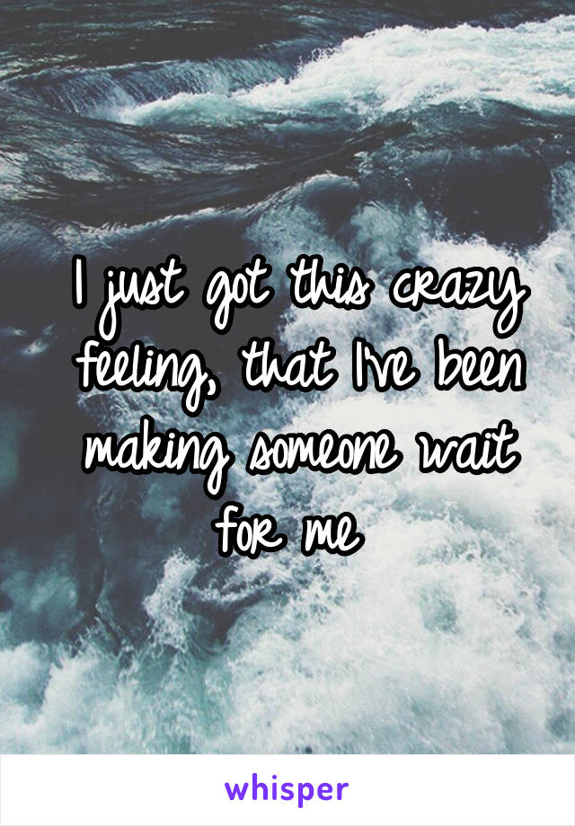 I just got this crazy feeling, that I've been making someone wait for me