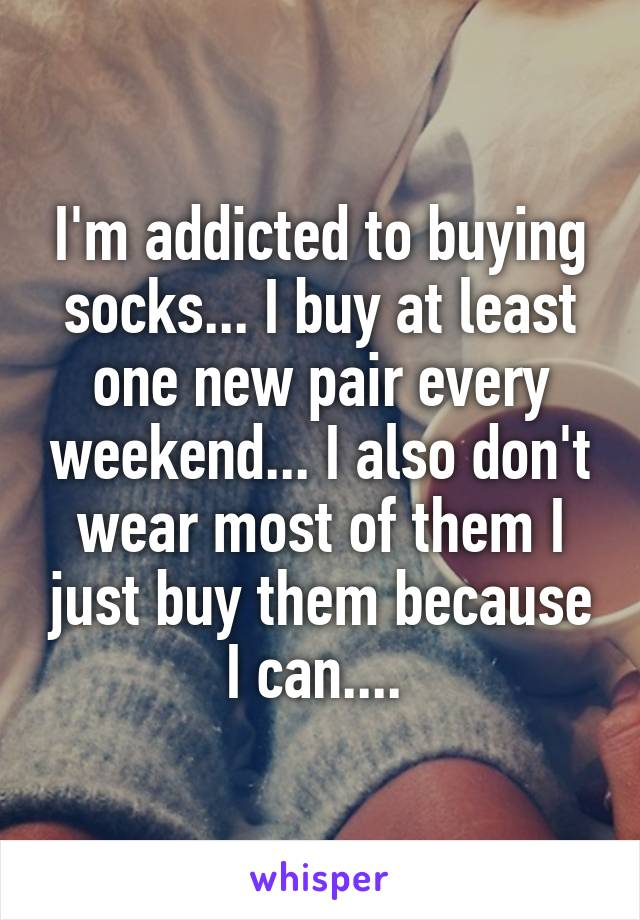I'm addicted to buying socks... I buy at least one new pair every weekend... I also don't wear most of them I just buy them because I can....