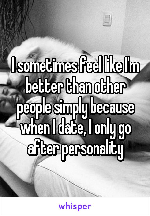 I sometimes feel like I'm better than other people simply because when I date, I only go after personality