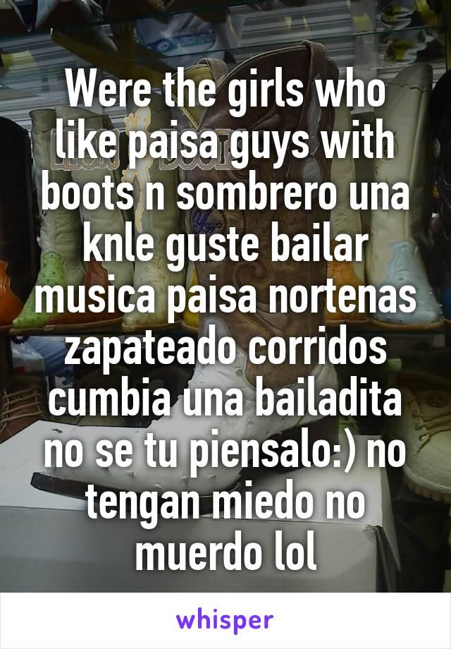 Were the girls who like paisa guys with boots n sombrero una knle guste bailar musica paisa nortenas zapateado corridos cumbia una bailadita no se tu piensalo:) no tengan miedo no muerdo lol