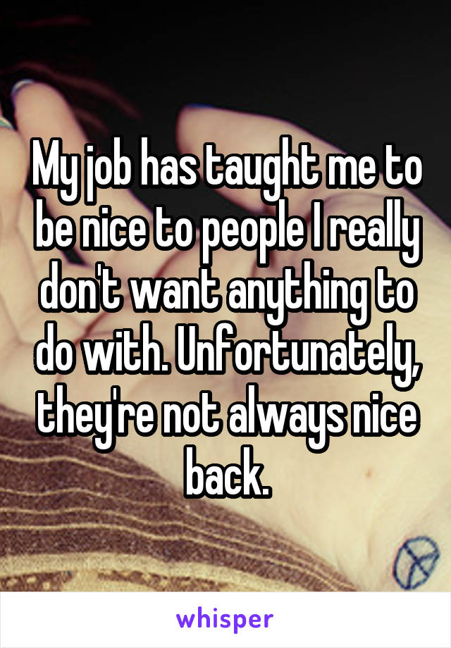 My job has taught me to be nice to people I really don't want anything to do with. Unfortunately, they're not always nice back.