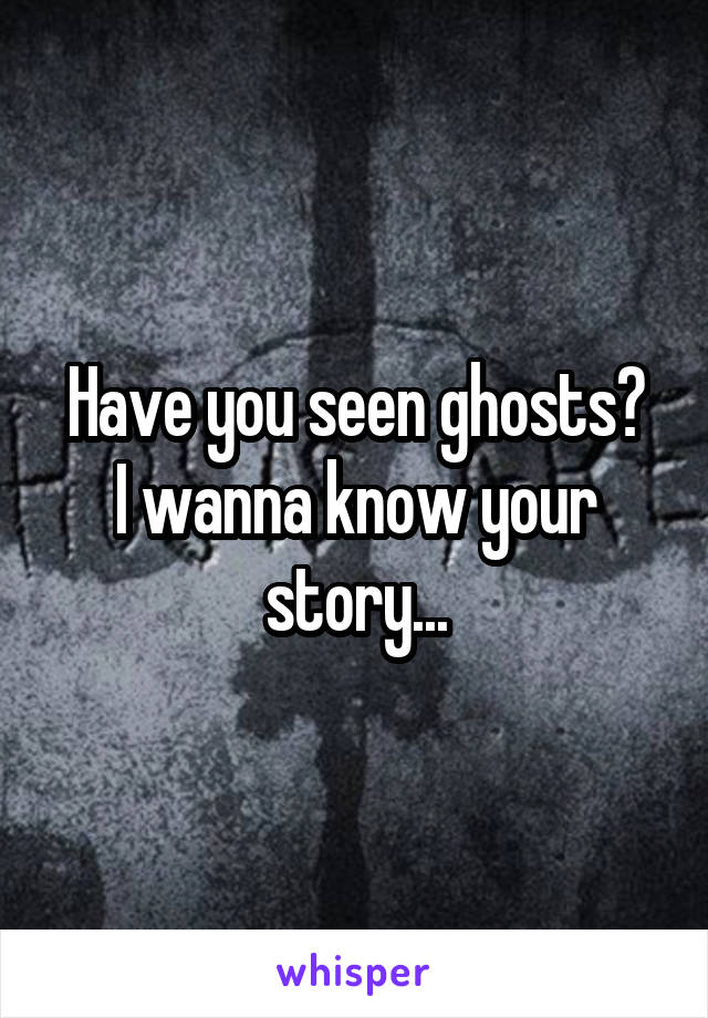Have you seen ghosts? I wanna know your story...
