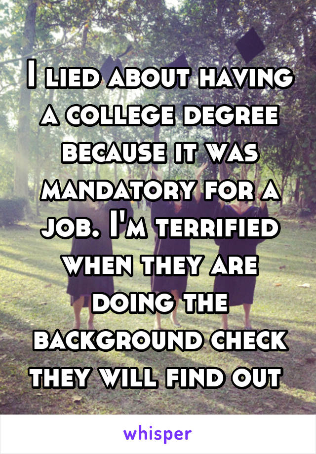 I lied about having a college degree because it was mandatory for a job. I'm terrified when they are doing the background check they will find out