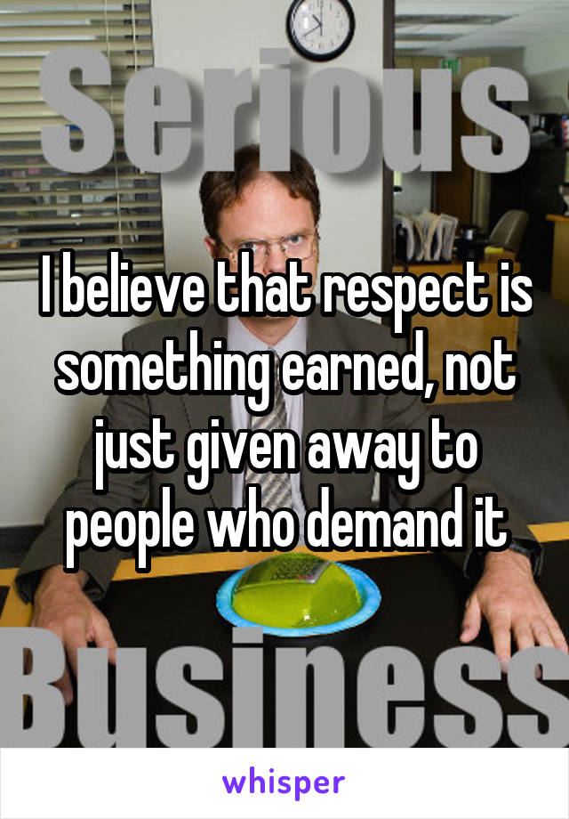 I believe that respect is something earned, not just given away to people who demand it