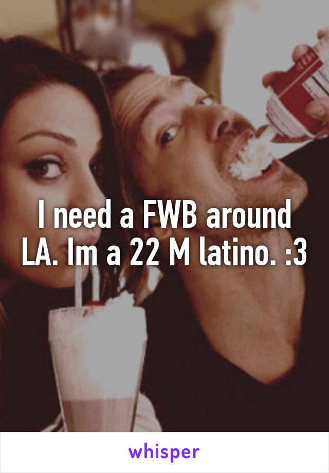 I need a FWB around LA. Im a 22 M latino. :3