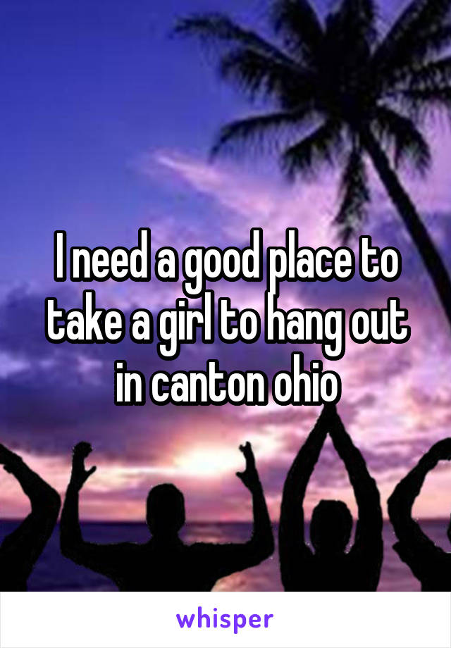 I need a good place to take a girl to hang out in canton ohio