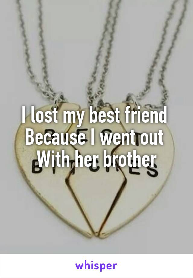 I lost my best friend  Because I went out  With her brother