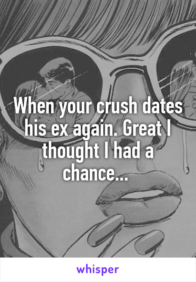 When your crush dates his ex again. Great I thought I had a chance...