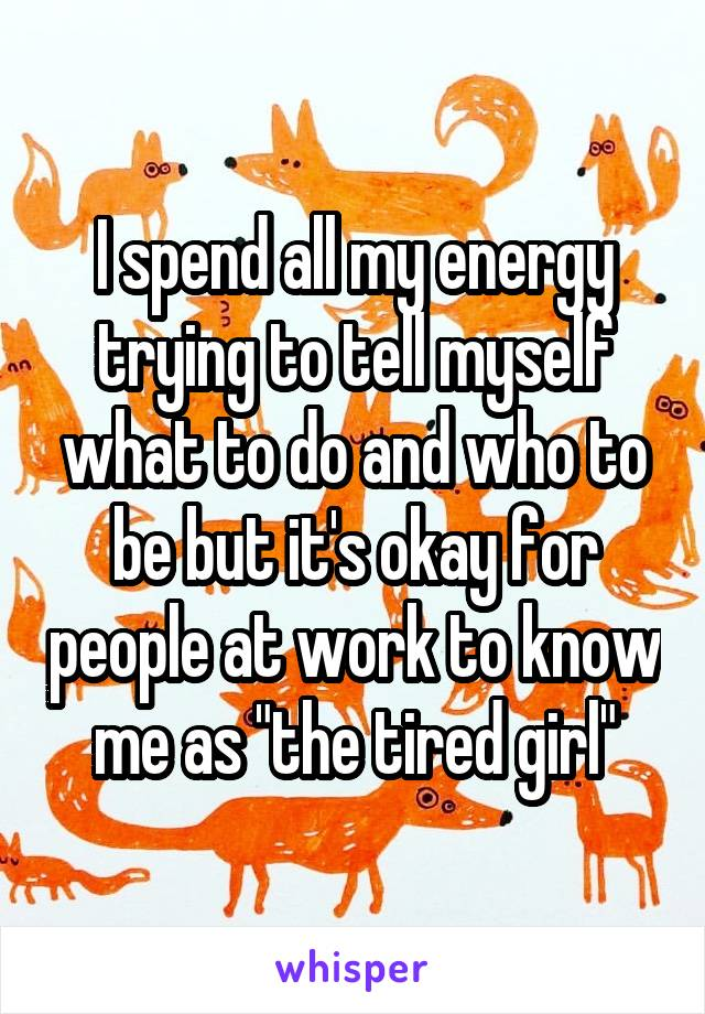 """I spend all my energy trying to tell myself what to do and who to be but it's okay for people at work to know me as """"the tired girl"""""""