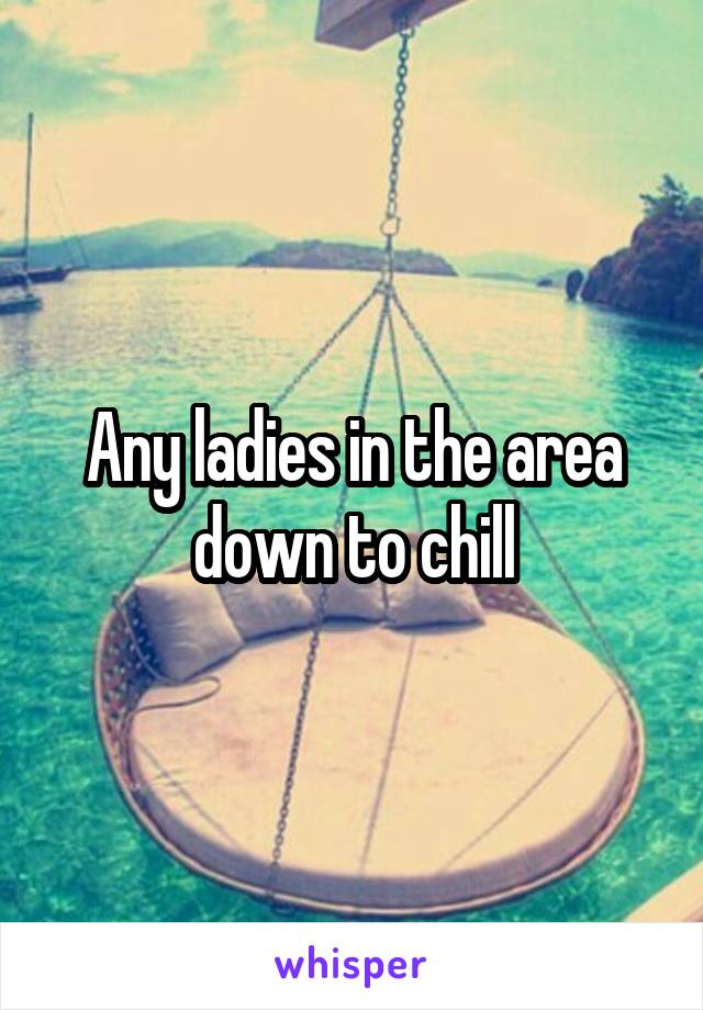 Any ladies in the area down to chill