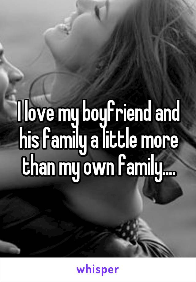 I love my boyfriend and his family a little more than my own family....