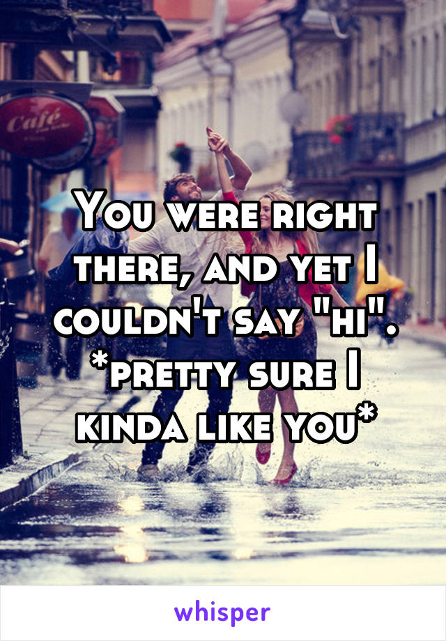 """You were right there, and yet I couldn't say """"hi"""". *pretty sure I kinda like you*"""