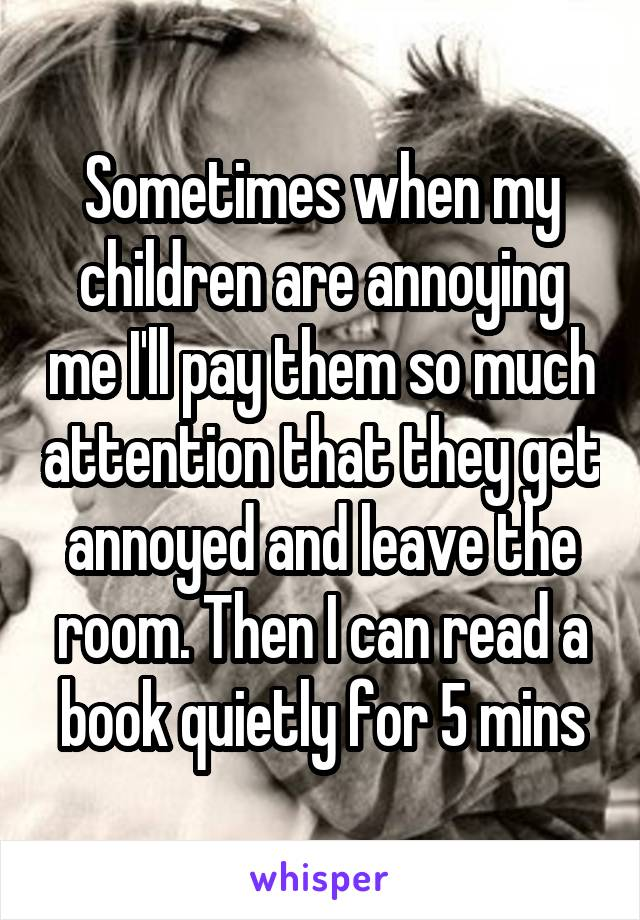 Sometimes when my children are annoying me I'll pay them so much attention that they get annoyed and leave the room. Then I can read a book quietly for 5 mins