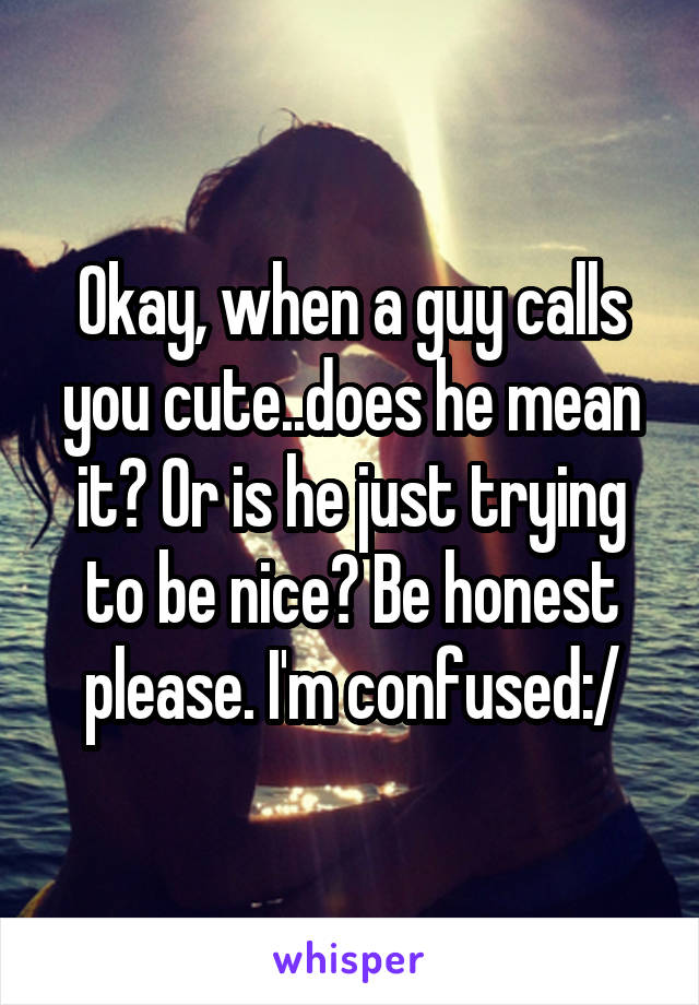 Okay, when a guy calls you cute..does he mean it? Or is he just trying to be nice? Be honest please. I'm confused:/