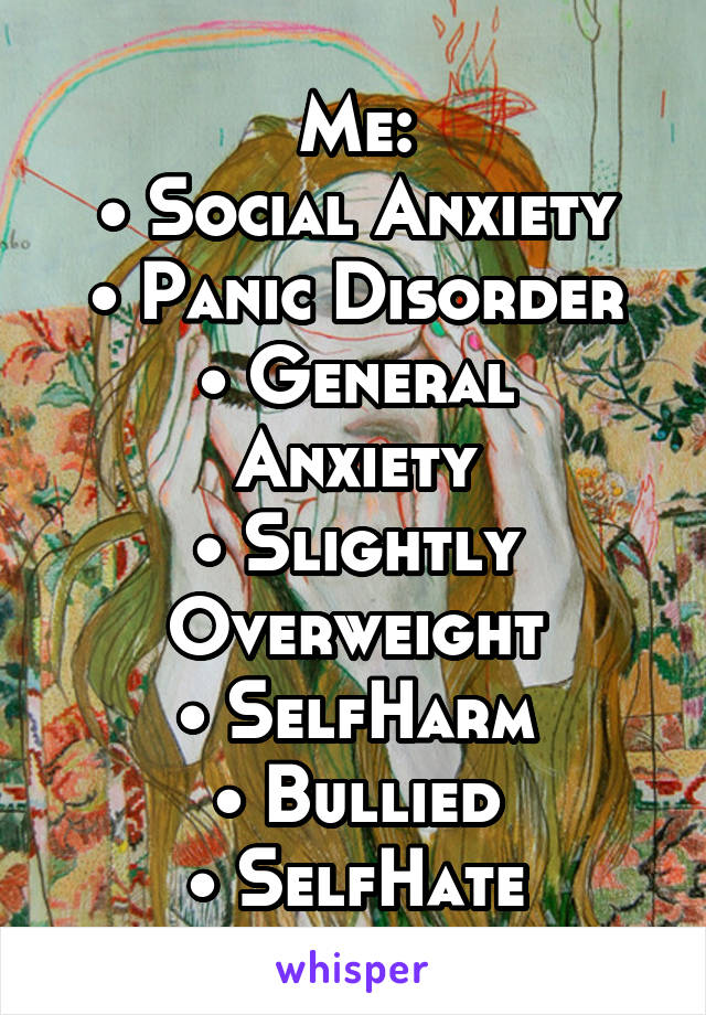 Me: • Social Anxiety • Panic Disorder • General Anxiety • Slightly Overweight • SelfHarm • Bullied • SelfHate