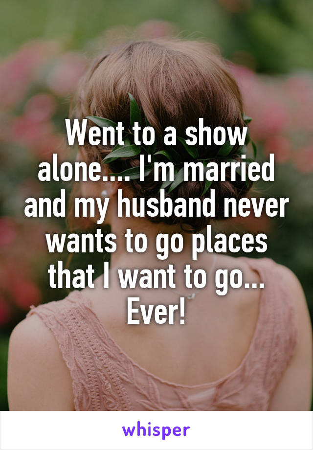 Went to a show alone.... I'm married and my husband never wants to go places that I want to go... Ever!