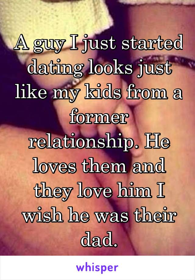 A guy I just started dating looks just like my kids from a former relationship. He loves them and they love him I wish he was their dad.