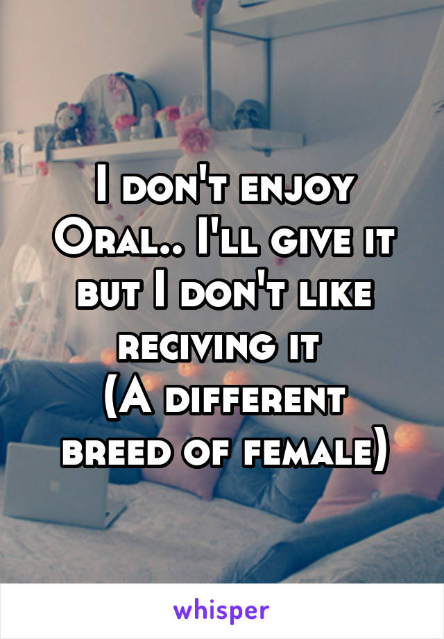 I don't enjoy Oral.. I'll give it but I don't like reciving it  (A different breed of female)